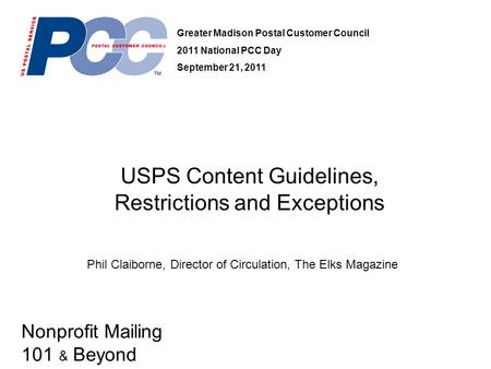Nonprofit Mailing 101 & Beyond USPS Content Guidelines, Restrictions and Exceptions Greater Madison Postal Customer Council 2011 National PCC Day September.