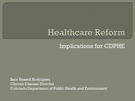 Implications for CDPHE Sara Russell Rodriguez Chronic Disease Director Colorado Department of Public Health and Environment.