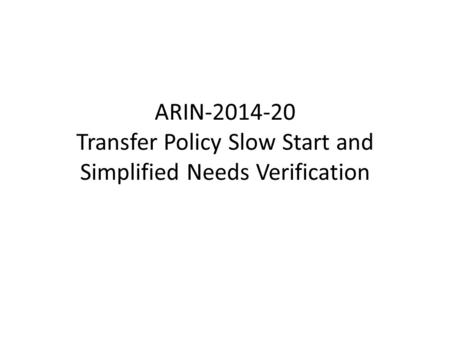 ARIN-2014-20 Transfer Policy Slow Start and Simplified Needs Verification.