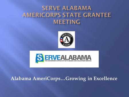 Alabama AmeriCorps…Growing in Excellence. AmeriCorps State Annual Grantee Meeting July 24-26, 2013 Montgomery, Alabama.