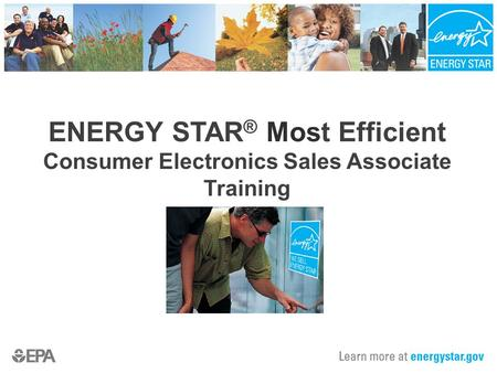ENERGY STAR ® Most Efficient Consumer Electronics Sales Associate Training.