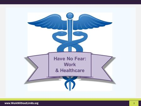 Www.WorkWithoutLimits.org 1 Have No Fear: Work & Healthcare.