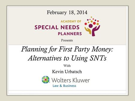 Presents Planning for First Party Money: Alternatives to Using SNTs With Kevin Urbatsch Sponsored by: February 18, 2014.