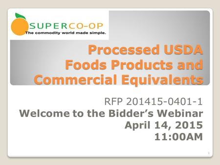 Processed USDA Foods Products and Commercial Equivalents RFP 201415-0401-1 Welcome to the Bidder's Webinar April 14, 2015 11:00AM 1.