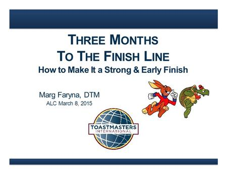 T HREE M ONTHS T O T HE F INISH L INE How to Make It a Strong & Early Finish Marg Faryna, DTM ALC March 8, 2015.