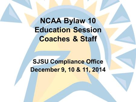 NCAA Bylaw 10 Education Session Coaches & Staff SJSU Compliance Office December 9, 10 & 11, 2014.