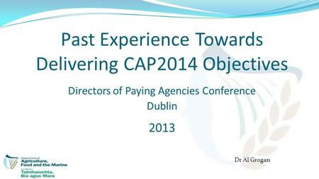 Past Experience Towards Delivering CAP2014 Objectives Directors of Paying Agencies Conference Dublin 2013 Dr Al Grogan.