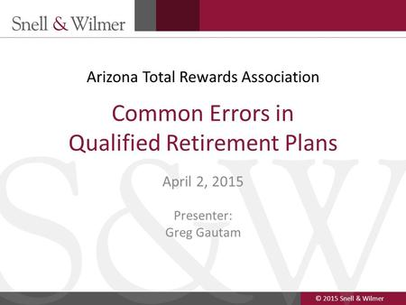 © 2015 Snell & Wilmer 1 Common Errors in Qualified Retirement Plans April 2, 2015 Presenter: Greg Gautam Arizona Total Rewards Association.