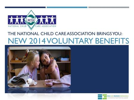 THE NATIONAL CHILD CARE ASSOCIATION BRINGS YOU: NEW 2014 VOLUNTARY BENEFITS.