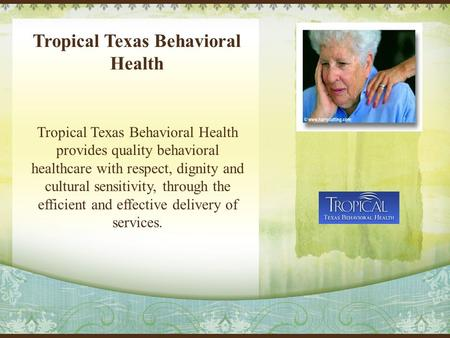 Tropical Texas Behavioral Health Tropical Texas Behavioral Health provides quality behavioral healthcare with respect, dignity and cultural sensitivity,