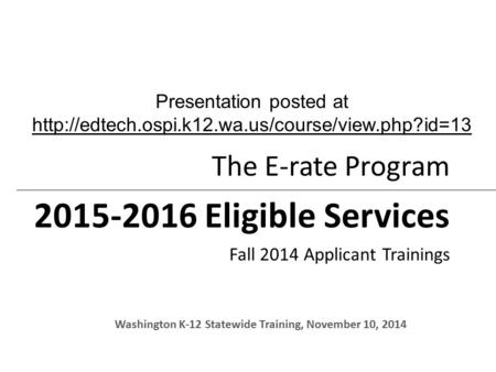 The E-rate Program 2015-2016 Eligible Services Fall 2014 Applicant Trainings Washington K-12 Statewide Training, November 10, 2014 Presentation posted.