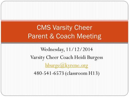 Wednesday, 11/12/2014 Varsity Cheer Coach Heidi Burgess 480-541-6573 (classroom H13) CMS Varsity Cheer Parent & Coach Meeting.