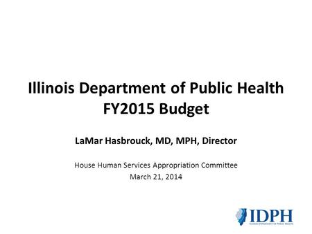 Illinois Department of Public Health FY2015 Budget LaMar Hasbrouck, MD, MPH, Director House Human Services Appropriation Committee March 21, 2014.