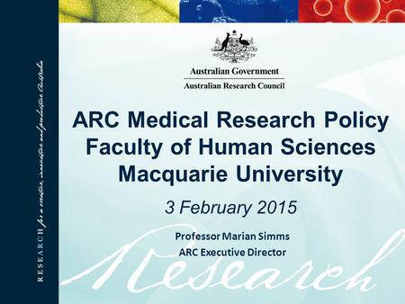 ARC Medical Research Policy Faculty of Human Sciences Macquarie University 3 February 2015 Professor Marian Simms ARC Executive Director.