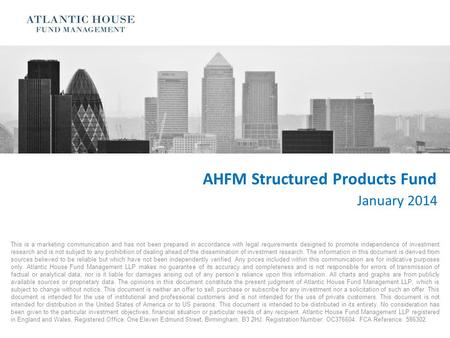 AHFM Structured Products Fund January 2014 This is a marketing communication and has not been prepared in accordance with legal requirements designed to.