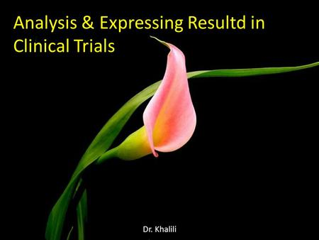 Analysis & Expressing Resultd in Clinical Trials Dr. Khalili.