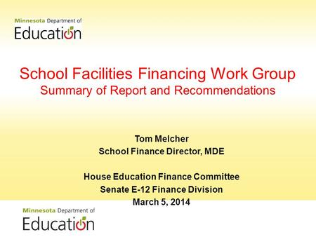 School Facilities Financing Work Group Summary of Report and Recommendations Tom Melcher School Finance Director, MDE House Education Finance Committee.