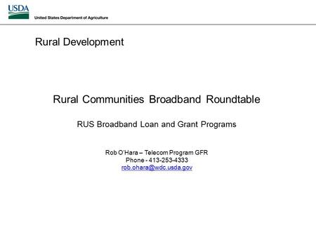 Rural Development Rural Communities Broadband Roundtable RUS Broadband Loan and Grant Programs Rob O'Hara – Telecom Program GFR Phone - 413-253-4333