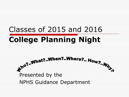 Classes of 2015 and 2016 College Planning Night Presented by the NPHS Guidance Department.