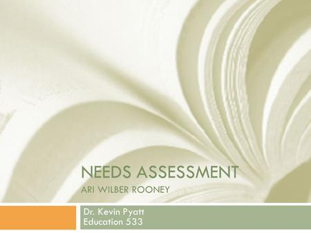 NEEDS ASSESSMENT ARI WILBER ROONEY Dr. Kevin Pyatt Education 533.