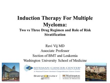 Induction Therapy For Multiple Myeloma: Two vs Three Drug Regimen and Role of Risk Stratification Ravi Vij MD Associate Professor Section of BMT and Leukemia.