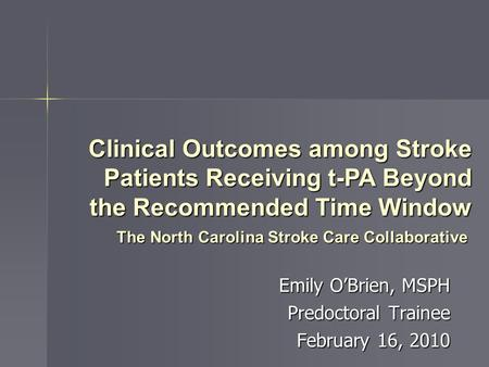Emily O'Brien, MSPH Predoctoral Trainee February 16, 2010 The North Carolina Stroke Care Collaborative Clinical Outcomes among Stroke Patients Receiving.