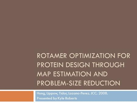 ROTAMER OPTIMIZATION FOR PROTEIN DESIGN THROUGH MAP ESTIMATION AND PROBLEM-SIZE REDUCTION Hong, Lippow, Tidor, Lozano-Perez. JCC. 2008. Presented by Kyle.