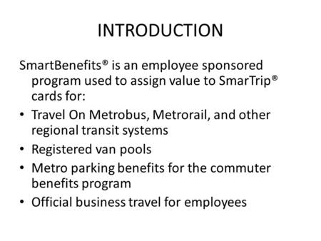 INTRODUCTION SmartBenefits® is an employee sponsored program used to assign value to SmarTrip® cards for: Travel On Metrobus, Metrorail, and other regional.
