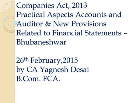 Companies Act, 2013 Practical Aspects Accounts and Auditor & New Provisions Related to Financial Statements – Bhubaneshwar 26 th February,2015 by CA Yagnesh.