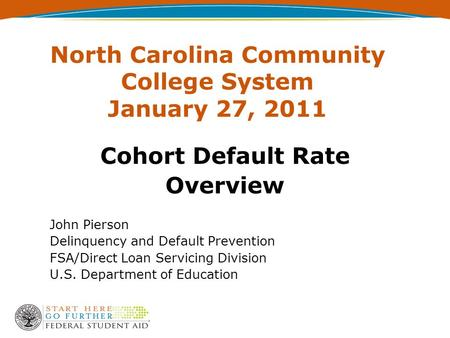 North Carolina Community College System January 27, 2011 Cohort Default Rate Overview John Pierson Delinquency and Default Prevention FSA/Direct Loan Servicing.