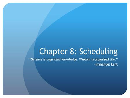 "Chapter 8: Scheduling ""Science is organized knowledge. Wisdom is organized life."" -Immanuel Kant."