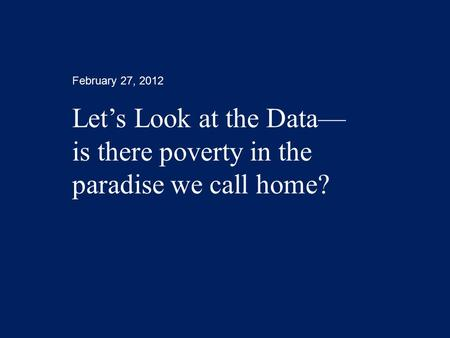 February 27, 2012 Let's Look at the Data— is there poverty in the paradise we call home?