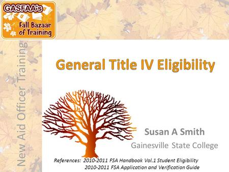 New Aid Officer Training Susan A Smith Gainesville State College References: 2010-2011 FSA Handbook Vol.1 Student Eligibility 2010-2011 FSA Application.