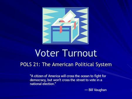"Voter Turnout POLS 21: The American <strong>Political</strong> System ""A citizen of America will cross the ocean to fight <strong>for</strong> democracy, but wont cross the street to vote."