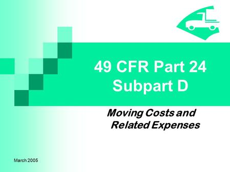 March 2005 49 CFR Part 24 Subpart D Moving Costs and Related Expenses.