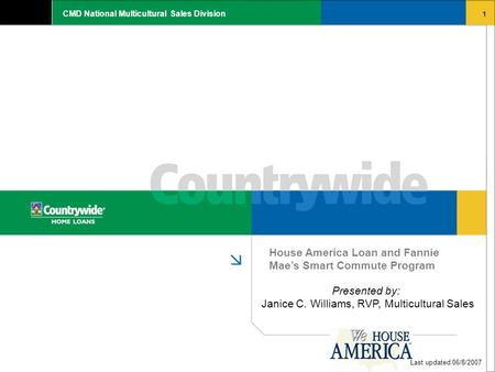 1 CMD National Multicultural Sales Division House America Loan and Fannie Mae's Smart Commute Program Last updated 06/8/2007 Presented by: Janice C. Williams,