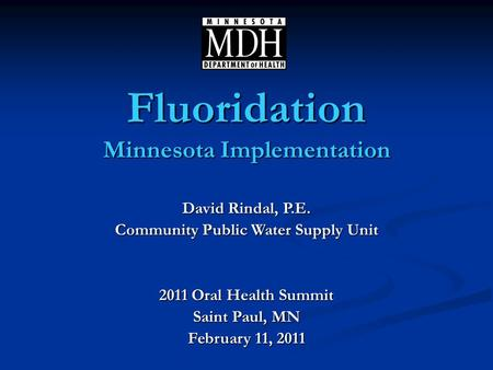 David Rindal, P.E. Community Public Water Supply Unit 2011 Oral Health Summit Saint Paul, MN February 11, 2011 Fluoridation Minnesota Implementation.
