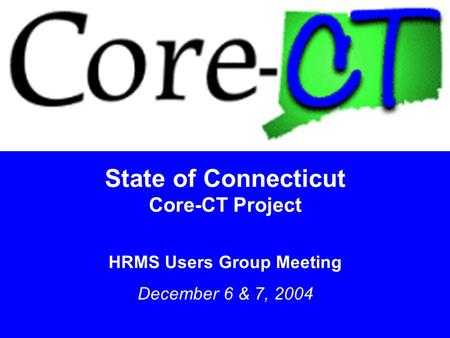 1 State of Connecticut Core-CT Project HRMS Users Group Meeting December 6 & 7, 2004.