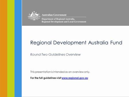 Regional Development Australia Fund Round Two Guidelines Overview This presentation is intended as an overview only. For the full guidelines visit www.regional.gov.auwww.regional.gov.au.