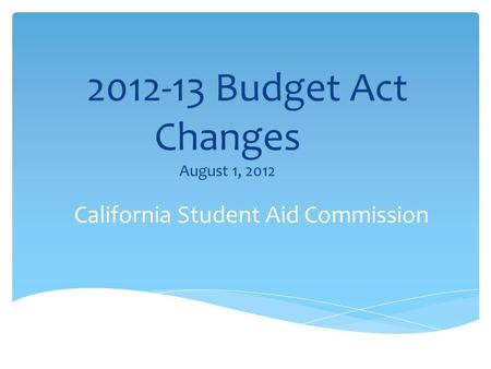 2012-13 Budget Act Changes August 1, 2012 California Student Aid Commission.
