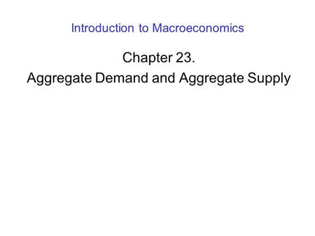Introduction to Macroeconomics Chapter 23. Aggregate Demand and Aggregate Supply.
