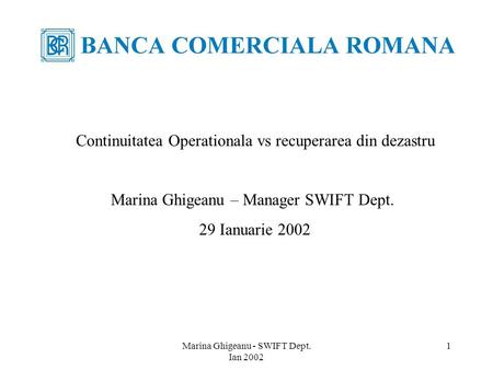 Marina Ghigeanu - SWIFT Dept. Ian 2002 1 Continuitatea Operationala vs recuperarea din dezastru Marina Ghigeanu – Manager SWIFT Dept. 29 Ianuarie 2002.