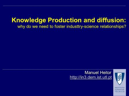 Knowledge Production and diffusion: why do we need to foster industtry-science relationships?  Manuel Heitor.