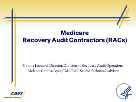 Connie Leonard, Director, Division of Recovery Audit Operations Melanie Combs-Dyer, CMS RAC Senior Technical Advisor Medicare Recovery Audit Contractors.