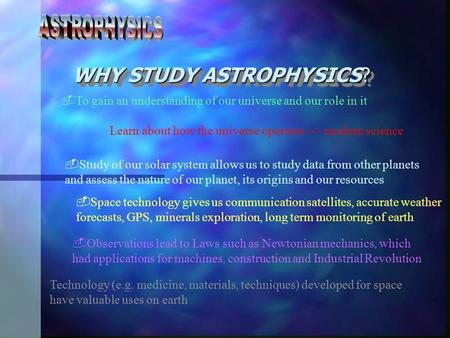 WHY STUDY ASTROPHYSICS?  To gain an understanding of our universe and our role in it Learn about how the universe operates --> modern science  Observations.