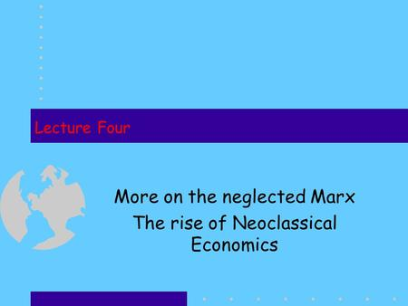 Lecture Four More on the neglected Marx The rise of Neoclassical <strong>Economics</strong>.