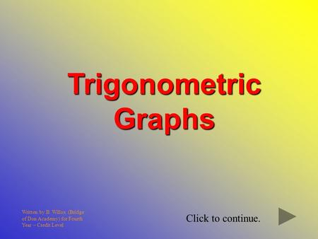 Trigonometric Graphs Written by B. Willox (Bridge of Don Academy) for Fourth Year – Credit Level Click to continue.