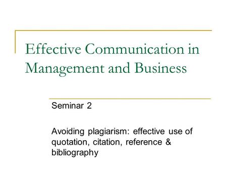 Effective Communication in Management and Business Seminar 2 Avoiding plagiarism: effective use of quotation, citation, reference & bibliography.