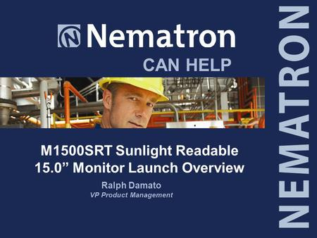 "CAN HELP M1500SRT Sunlight Readable 15.0"" Monitor Launch Overview Ralph Damato VP Product Management."
