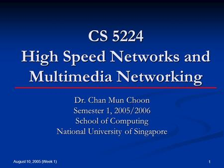 August 10, 2005 (Week 1) 1 CS 5224 High Speed <strong>Networks</strong> and Multimedia <strong>Networking</strong> Dr. Chan Mun Choon Semester 1, 2005/2006 School of <strong>Computing</strong> National.